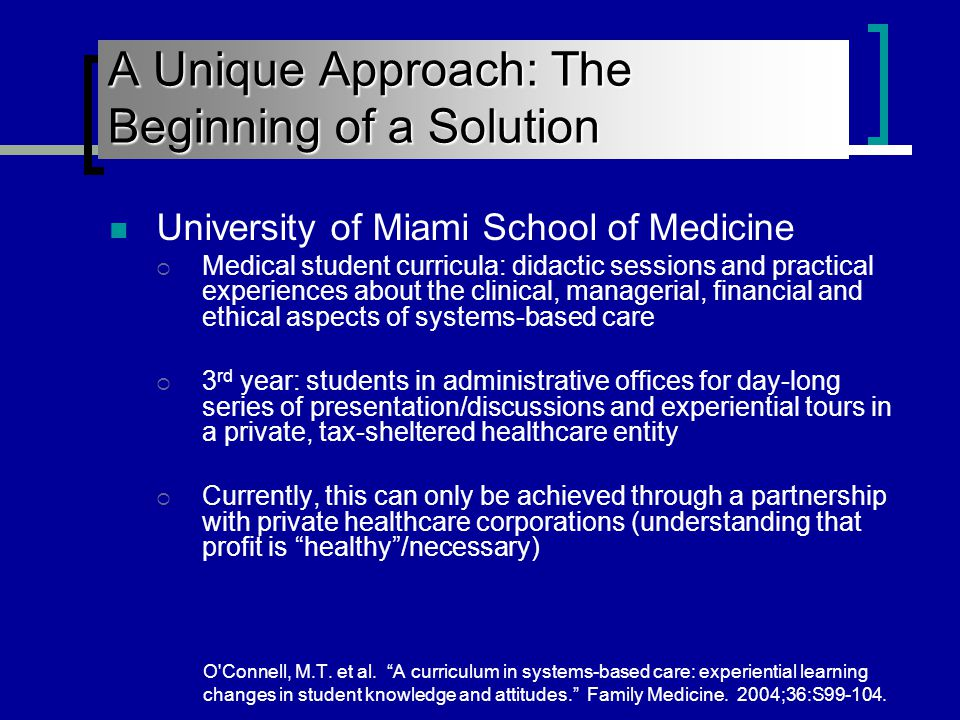 University of Miami School of Medicine  Medical student curricula: didactic sessions and practical experiences about the clinical, managerial, financial and ethical aspects of systems-based care  3 rd year: students in administrative offices for day-long series of presentation/discussions and experiential tours in a private, tax-sheltered healthcare entity  Currently, this can only be achieved through a partnership with private healthcare corporations (understanding that profit is healthy /necessary) O Connell, M.T.