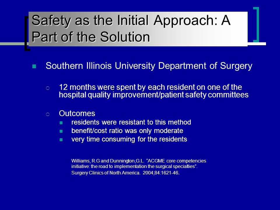 Southern Illinois University Department of Surgery  12 months were spent by each resident on one of the hospital quality improvement/patient safety committees  Outcomes residents were resistant to this method benefit/cost ratio was only moderate very time consuming for the residents Williams, R.G and Dunnington,G.L.