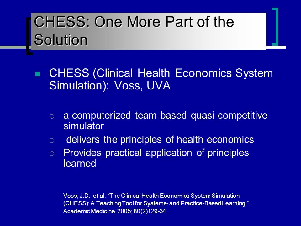 CHESS (Clinical Health Economics System Simulation): Voss, UVA  a computerized team-based quasi-competitive simulator  delivers the principles of health economics  Provides practical application of principles learned Voss, J.D.
