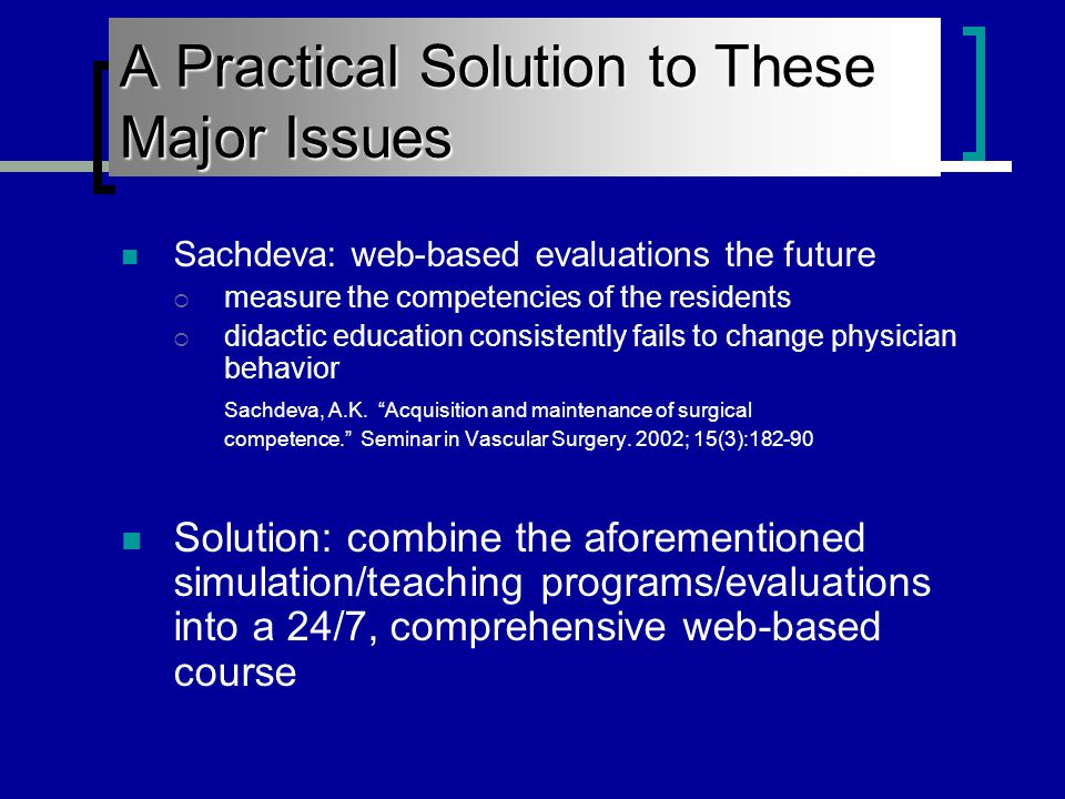 A Practical Solution to These Major Issues Sachdeva: web-based evaluations the future  measure the competencies of the residents  didactic education consistently fails to change physician behavior Sachdeva, A.K.