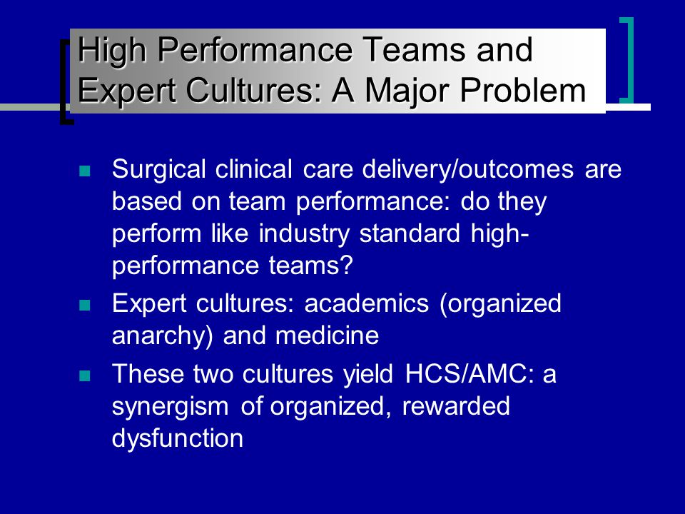 High Performance Teams and Expert Cultures: A Major Problem Surgical clinical care delivery/outcomes are based on team performance: do they perform like industry standard high- performance teams.