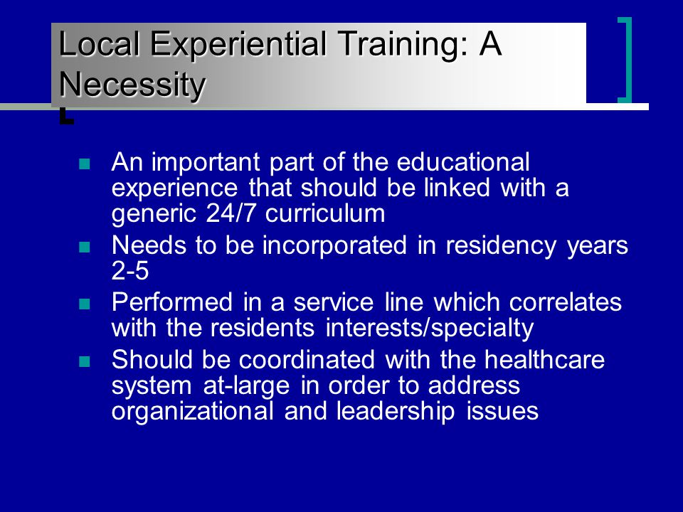 Local Experiential Training: A Necessity An important part of the educational experience that should be linked with a generic 24/7 curriculum Needs to be incorporated in residency years 2-5 Performed in a service line which correlates with the residents interests/specialty Should be coordinated with the healthcare system at-large in order to address organizational and leadership issues