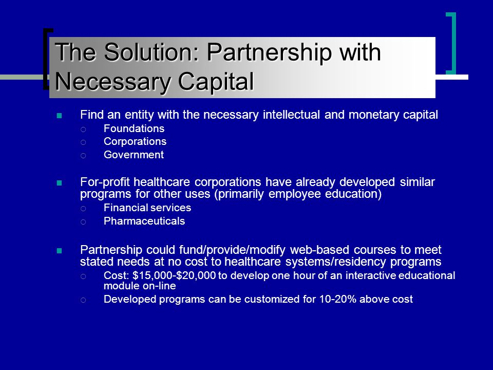 The Solution: Partnership with Necessary Capital Find an entity with the necessary intellectual and monetary capital  Foundations  Corporations  Government For-profit healthcare corporations have already developed similar programs for other uses (primarily employee education)  Financial services  Pharmaceuticals Partnership could fund/provide/modify web-based courses to meet stated needs at no cost to healthcare systems/residency programs  Cost: $15,000-$20,000 to develop one hour of an interactive educational module on-line  Developed programs can be customized for 10-20% above cost