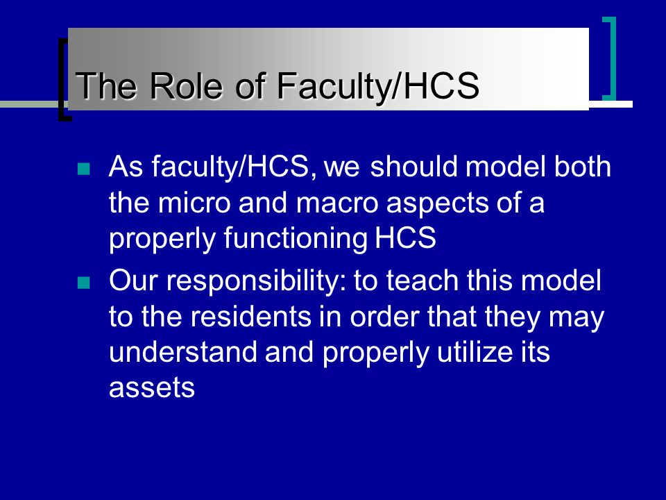 The Role of Faculty/HCS As faculty/HCS, we should model both the micro and macro aspects of a properly functioning HCS Our responsibility: to teach this model to the residents in order that they may understand and properly utilize its assets