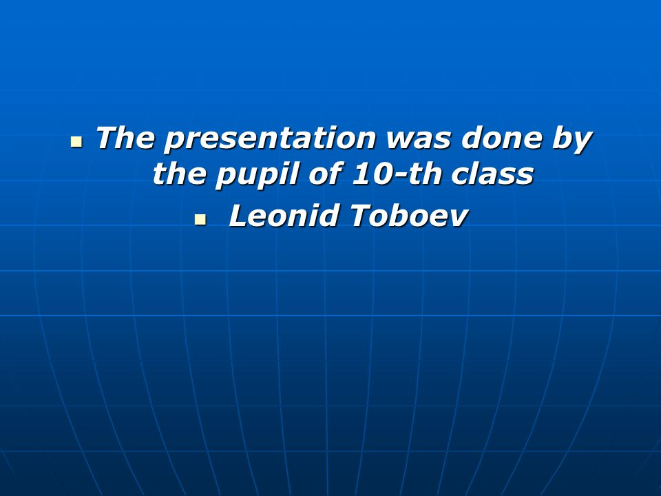 The presentation was done by the pupil of 10-th class The presentation was done by the pupil of 10-th class Leonid Toboev Leonid Toboev