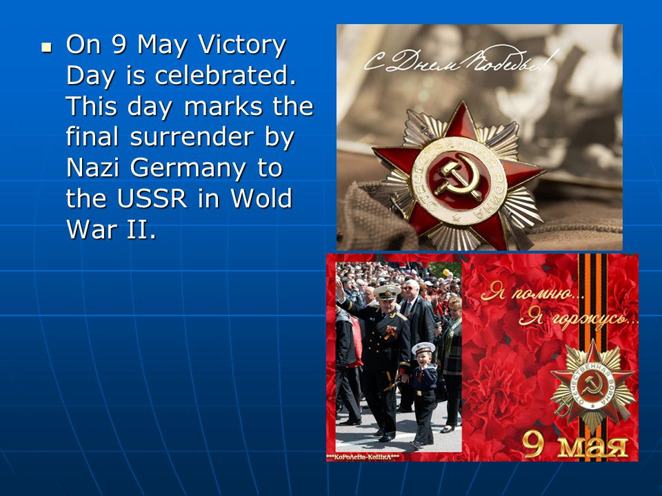 On 9 May Victory Day is celebrated. This day marks the final surrender by Nazi Germany to the USSR in Wold War II. On 9 May Victory Day is celebrated.