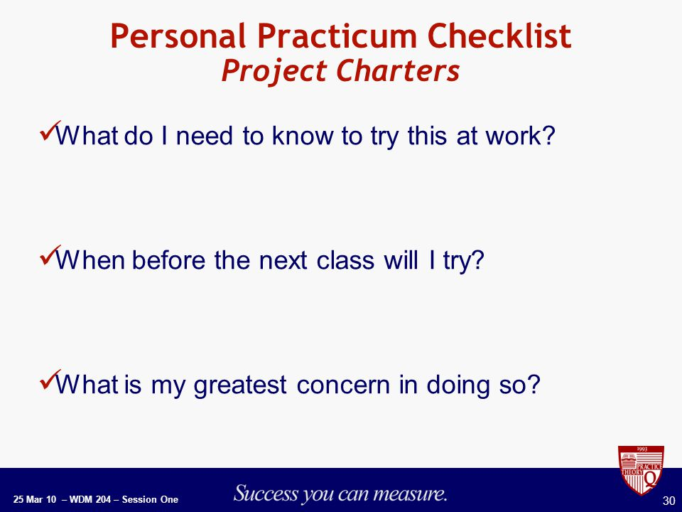 25 Mar 10 – WDM 204 – Session One 30 Personal Practicum Checklist Project Charters What do I need to know to try this at work.