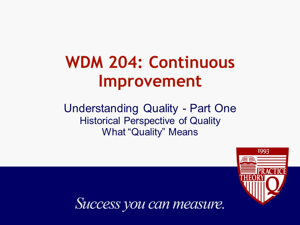WDM 204: Continuous Improvement Understanding Quality - Part One Historical Perspective of Quality What Quality Means