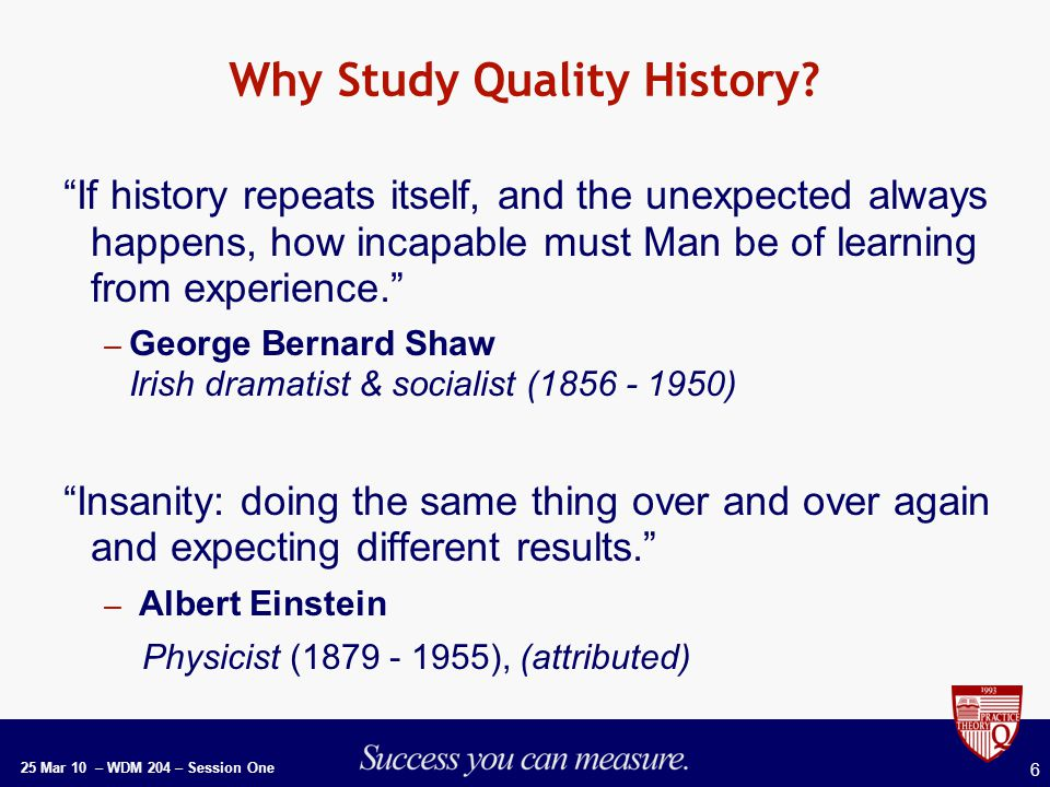 25 Mar 10 – WDM 204 – Session One 6 Why Study Quality History.