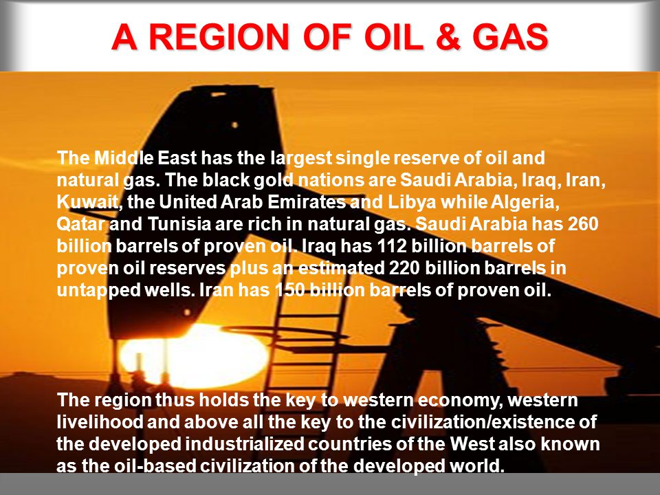 A REGION OF OIL & GAS The Middle East has the largest single reserve of oil and natural gas.