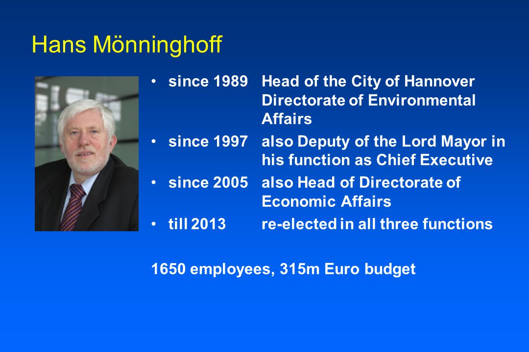 Hans Mönninghoff since 1989Head of the City of Hannover Directorate of Environmental Affairs since 1997 also Deputy of the Lord Mayor in his function as Chief Executive since 2005also Head of Directorate of Economic Affairs till 2013 re-elected in all three functions 1650 employees, 315m Euro budget