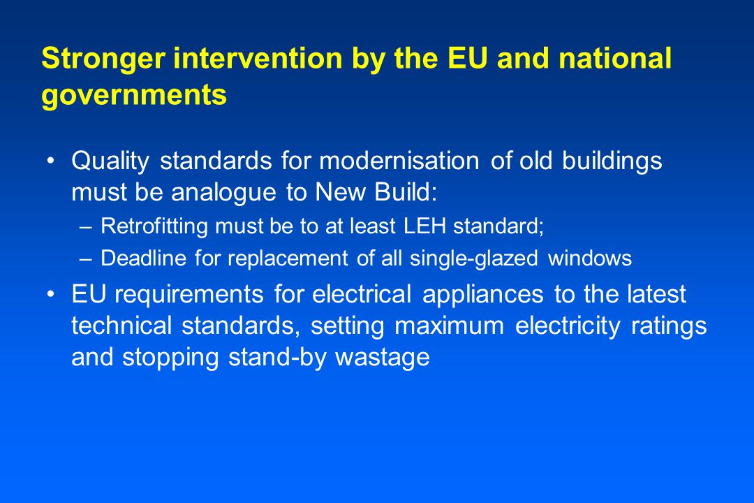 Stronger intervention by the EU and national governments Quality standards for modernisation of old buildings must be analogue to New Build: –Retrofitting must be to at least LEH standard; –Deadline for replacement of all single-glazed windows EU requirements for electrical appliances to the latest technical standards, setting maximum electricity ratings and stopping stand-by wastage