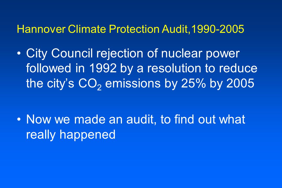Hannover Climate Protection Audit,1990-2005 City Council rejection of nuclear power followed in 1992 by a resolution to reduce the city's CO 2 emissions by 25% by 2005 Now we made an audit, to find out what really happened