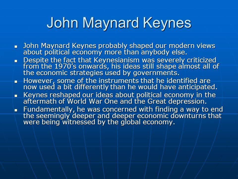 John Maynard Keynes John Maynard Keynes probably shaped our modern views about political economy more than anybody else. John Maynard Keynes probably