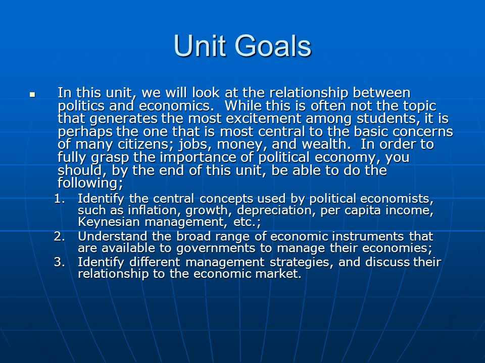 Unit Goals In this unit, we will look at the relationship between politics and economics.