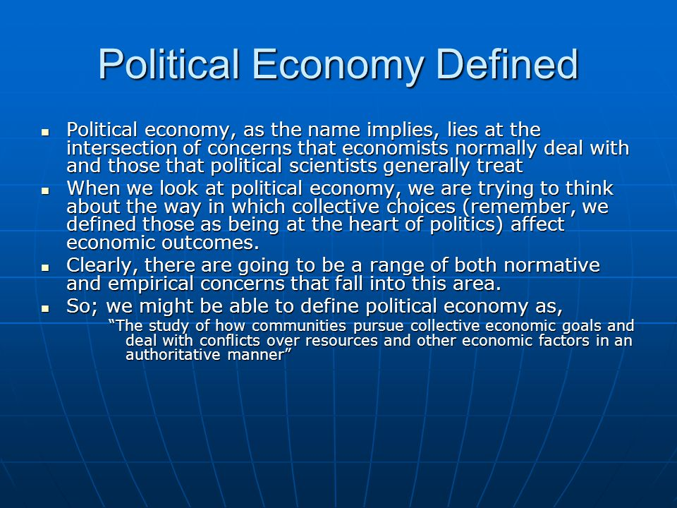 Political Economy Defined Political economy, as the name implies, lies at the intersection of concerns that economists normally deal with and those that political scientists generally treat Political economy, as the name implies, lies at the intersection of concerns that economists normally deal with and those that political scientists generally treat When we look at political economy, we are trying to think about the way in which collective choices (remember, we defined those as being at the heart of politics) affect economic outcomes.