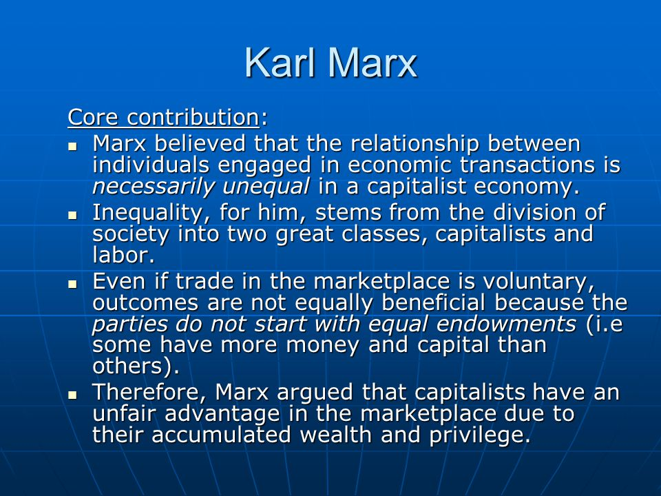 Karl Marx Core contribution: Marx believed that the relationship between individuals engaged in economic transactions is necessarily unequal in a capitalist economy.