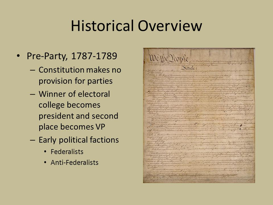 Historical Overview Pre-Party, 1787-1789 – Constitution makes no provision for parties – Winner of electoral college becomes president and second place becomes VP – Early political factions Federalists Anti-Federalists