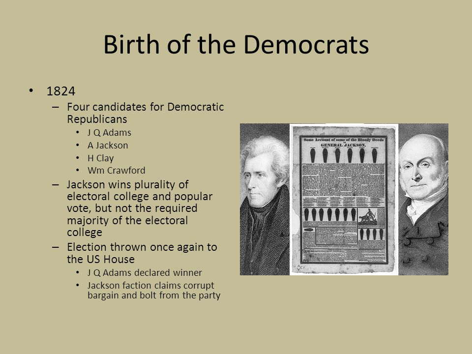 Birth of the Democrats 1824 – Four candidates for Democratic Republicans J Q Adams A Jackson H Clay Wm Crawford – Jackson wins plurality of electoral college and popular vote, but not the required majority of the electoral college – Election thrown once again to the US House J Q Adams declared winner Jackson faction claims corrupt bargain and bolt from the party
