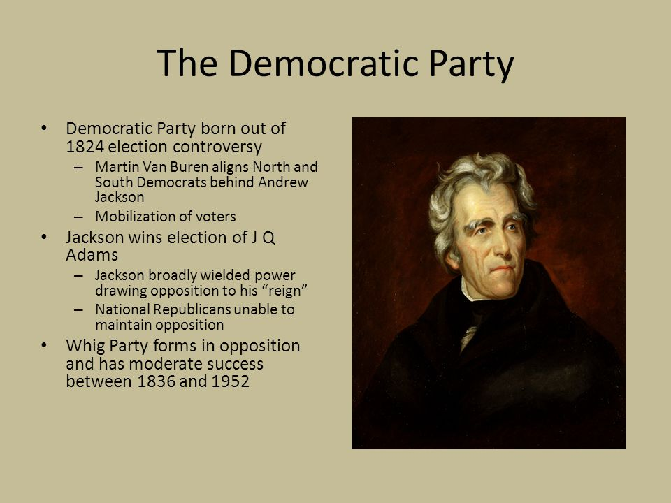 The Democratic Party Democratic Party born out of 1824 election controversy – Martin Van Buren aligns North and South Democrats behind Andrew Jackson – Mobilization of voters Jackson wins election of J Q Adams – Jackson broadly wielded power drawing opposition to his reign – National Republicans unable to maintain opposition Whig Party forms in opposition and has moderate success between 1836 and 1952