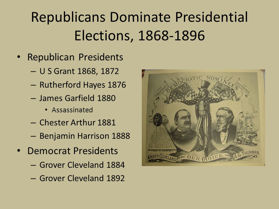 Republicans Dominate Presidential Elections, 1868-1896 Republican Presidents – U S Grant 1868, 1872 – Rutherford Hayes 1876 – James Garfield 1880 Assassinated – Chester Arthur 1881 – Benjamin Harrison 1888 Democrat Presidents – Grover Cleveland 1884 – Grover Cleveland 1892