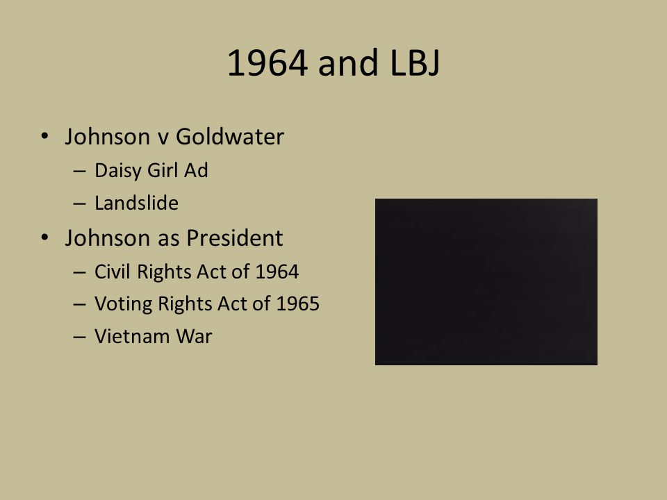 1964 and LBJ Johnson v Goldwater – Daisy Girl Ad – Landslide Johnson as President – Civil Rights Act of 1964 – Voting Rights Act of 1965 – Vietnam War
