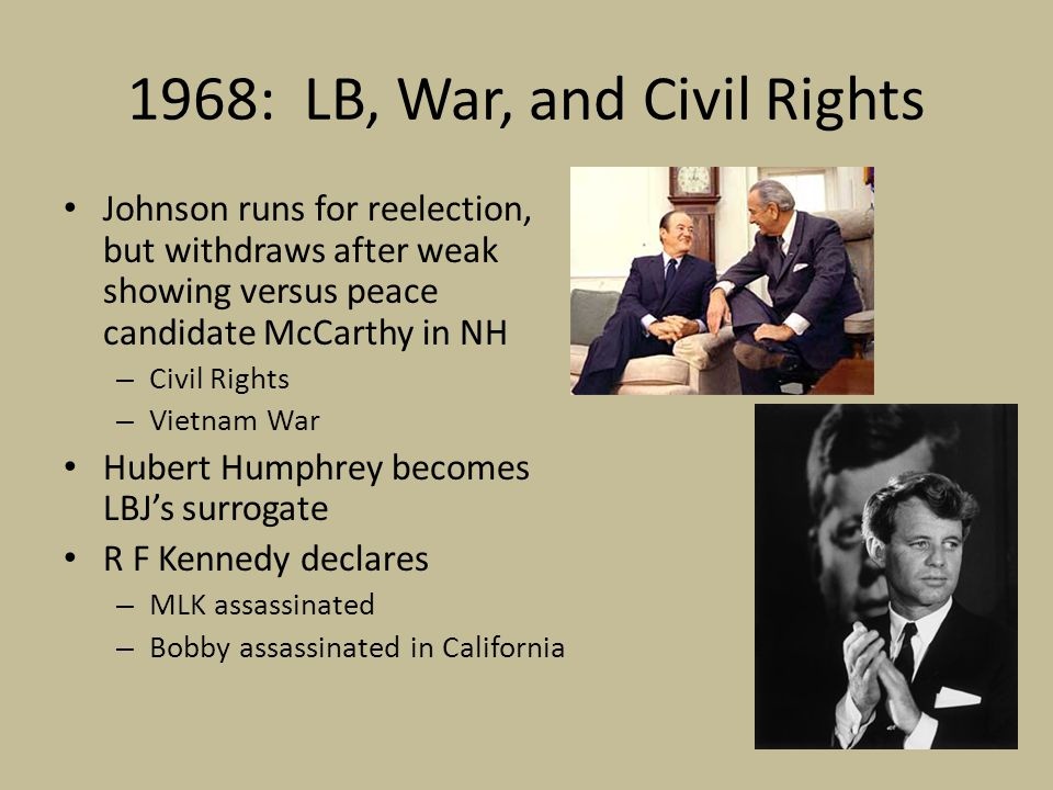 1968: LB, War, and Civil Rights Johnson runs for reelection, but withdraws after weak showing versus peace candidate McCarthy in NH – Civil Rights – Vietnam War Hubert Humphrey becomes LBJ's surrogate R F Kennedy declares – MLK assassinated – Bobby assassinated in California