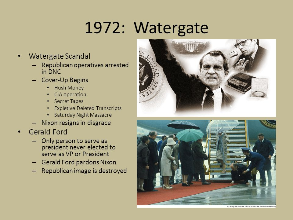 1972: Watergate Watergate Scandal – Republican operatives arrested in DNC – Cover-Up Begins Hush Money CIA operation Secret Tapes Expletive Deleted Transcripts Saturday Night Massacre – Nixon resigns in disgrace Gerald Ford – Only person to serve as president never elected to serve as VP or President – Gerald Ford pardons Nixon – Republican image is destroyed
