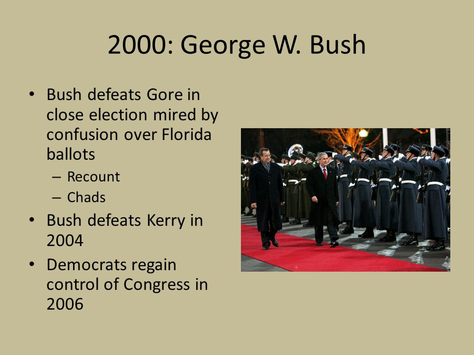 2000: George W. Bush Bush defeats Gore in close election mired by confusion over Florida ballots – Recount – Chads Bush defeats Kerry in 2004 Democrat