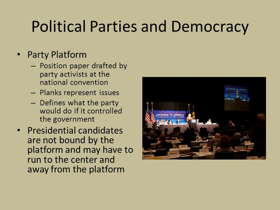 Political Parties and Democracy Party Platform – Position paper drafted by party activists at the national convention – Planks represent issues – Defines what the party would do if it controlled the government Presidential candidates are not bound by the platform and may have to run to the center and away from the platform