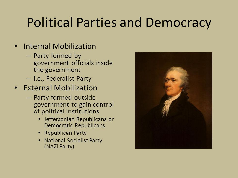 Political Parties and Democracy Internal Mobilization – Party formed by government officials inside the government – i.e., Federalist Party External Mobilization – Party formed outside government to gain control of political institutions Jeffersonian Republicans or Democratic Republicans Republican Party National Socialist Party (NAZI Party)