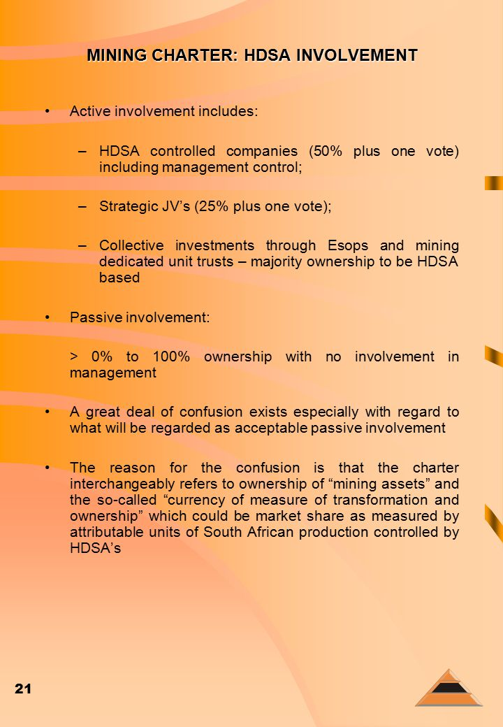 21 MINING CHARTER: HDSA INVOLVEMENT Active involvement includes: –HDSA controlled companies (50% plus one vote) including management control; –Strategic JV's (25% plus one vote); –Collective investments through Esops and mining dedicated unit trusts – majority ownership to be HDSA based Passive involvement: > 0% to 100% ownership with no involvement in management A great deal of confusion exists especially with regard to what will be regarded as acceptable passive involvement The reason for the confusion is that the charter interchangeably refers to ownership of mining assets and the so-called currency of measure of transformation and ownership which could be market share as measured by attributable units of South African production controlled by HDSA's
