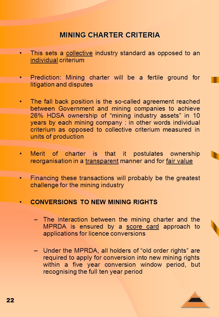 22 MINING CHARTER CRITERIA This sets a collective industry standard as opposed to an individual criterium Prediction: Mining charter will be a fertile ground for litigation and disputes The fall back position is the so-called agreement reached between Government and mining companies to achieve 26% HDSA ownership of mining industry assets in 10 years by each mining company : in other words individual criterium as opposed to collective criterium measured in units of production Merit of charter is that it postulates ownership reorganisation in a transparent manner and for fair value Financing these transactions will probably be the greatest challenge for the mining industry CONVERSIONS TO NEW MINING RIGHTS –The interaction between the mining charter and the MPRDA is ensured by a score card approach to applications for licence conversions –Under the MPRDA, all holders of old order rights are required to apply for conversion into new mining rights within a five year conversion window period, but recognising the full ten year period