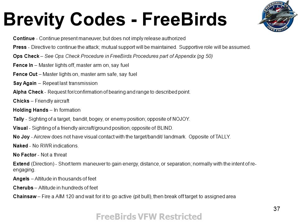 37 Brevity Codes - FreeBirds FreeBirds VFW Restricted Continue - Continue present maneuver, but does not imply release authorized Press - Directive to