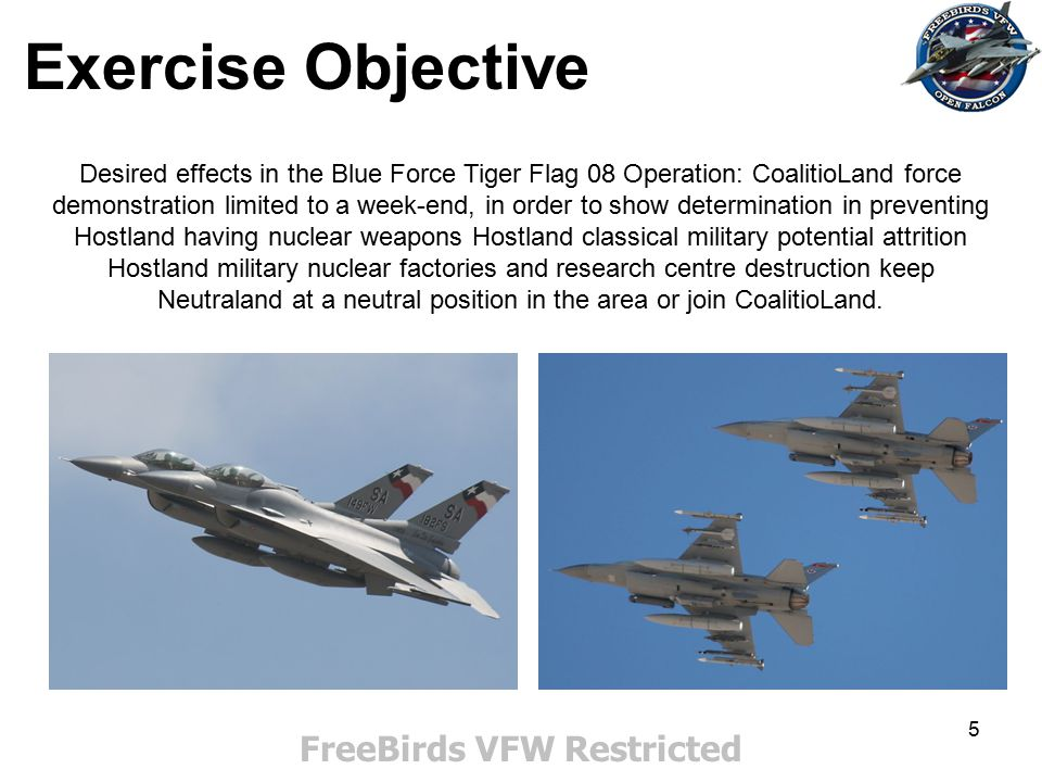 5 Exercise Objective FreeBirds VFW Restricted Desired effects in the Blue Force Tiger Flag 08 Operation: CoalitioLand force demonstration limited to a