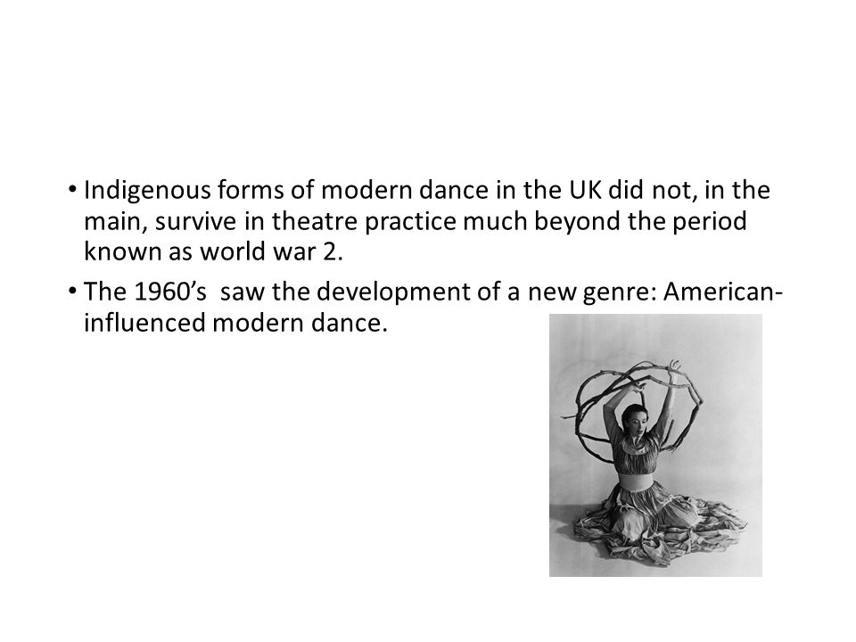 Indigenous forms of modern dance in the UK did not, in the main, survive in theatre practice much beyond the period known as world war 2.