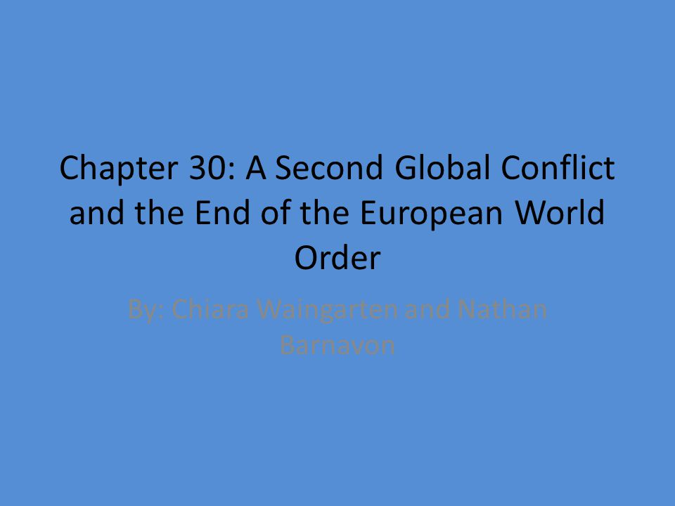 Chapter 30: A Second Global Conflict and the End of the European World Order By: Chiara Waingarten and Nathan Barnavon