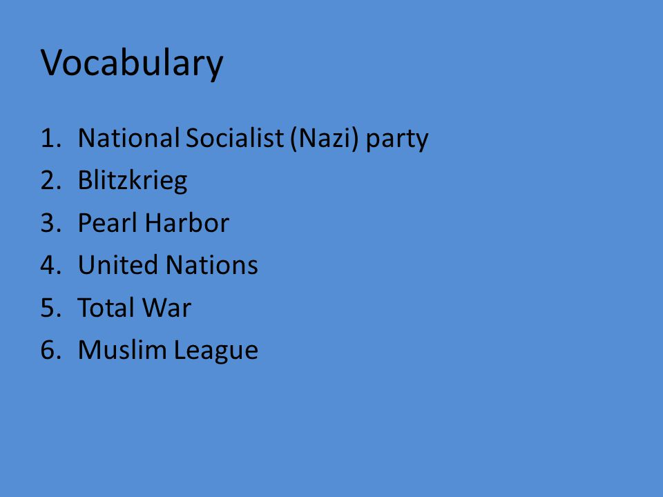 Vocabulary 1.National Socialist (Nazi) party 2.Blitzkrieg 3.Pearl Harbor 4.United Nations 5.Total War 6.Muslim League