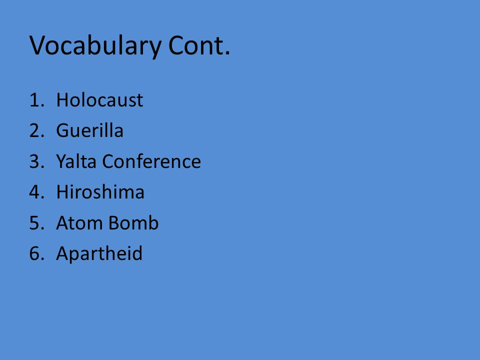 Vocabulary Cont. 1.Holocaust 2.Guerilla 3.Yalta Conference 4.Hiroshima 5.Atom Bomb 6.Apartheid