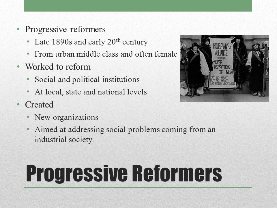 Progressive Reformers Progressive reformers Late 1890s and early 20 th century From urban middle class and often female Worked to reform Social and po