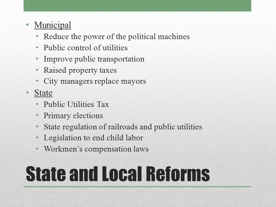 State and Local Reforms Municipal Reduce the power of the political machines Public control of utilities Improve public transportation Raised property