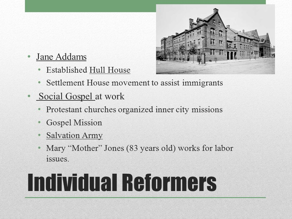 Individual Reformers Jane Addams Established Hull House Settlement House movement to assist immigrants Social Gospel at work Protestant churches organ