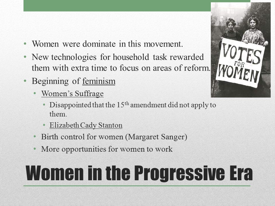 Women in the Progressive Era Women were dominate in this movement. New technologies for household task rewarded them with extra time to focus on areas