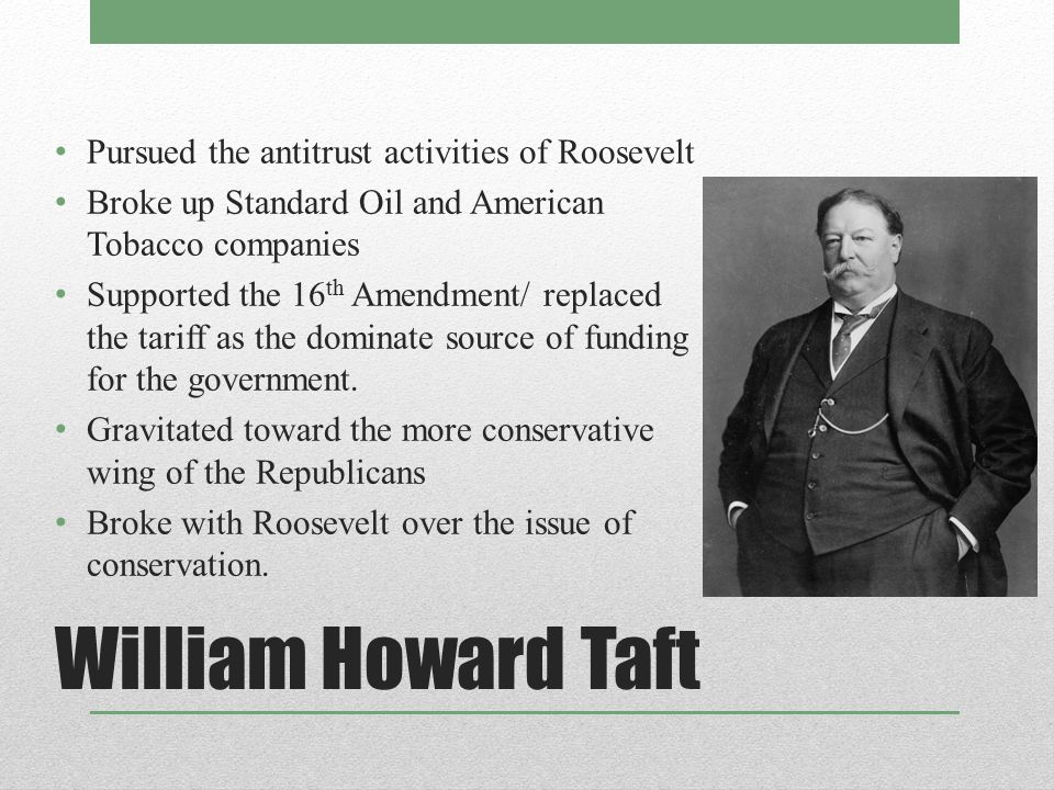 William Howard Taft Pursued the antitrust activities of Roosevelt Broke up Standard Oil and American Tobacco companies Supported the 16 th Amendment/