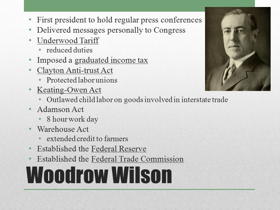 Woodrow Wilson First president to hold regular press conferences Delivered messages personally to Congress Underwood Tariff reduced duties Imposed a g