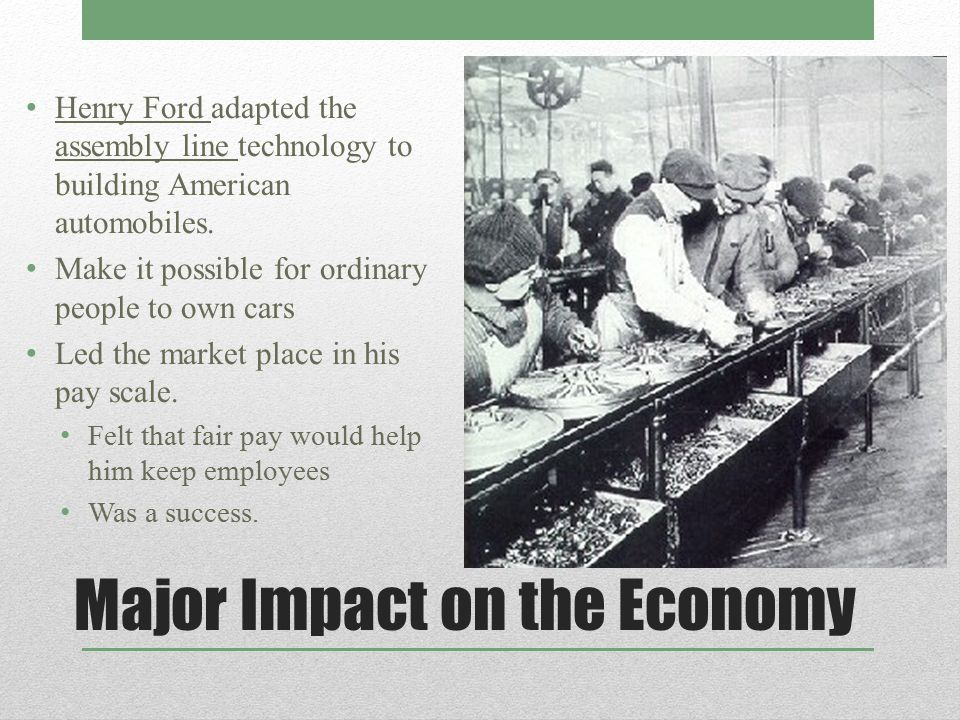 Major Impact on the Economy Henry Ford adapted the assembly line technology to building American automobiles. Make it possible for ordinary people to