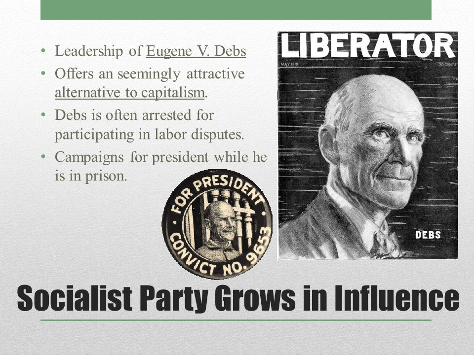 Socialist Party Grows in Influence Leadership of Eugene V. Debs Offers an seemingly attractive alternative to capitalism. Debs is often arrested for p