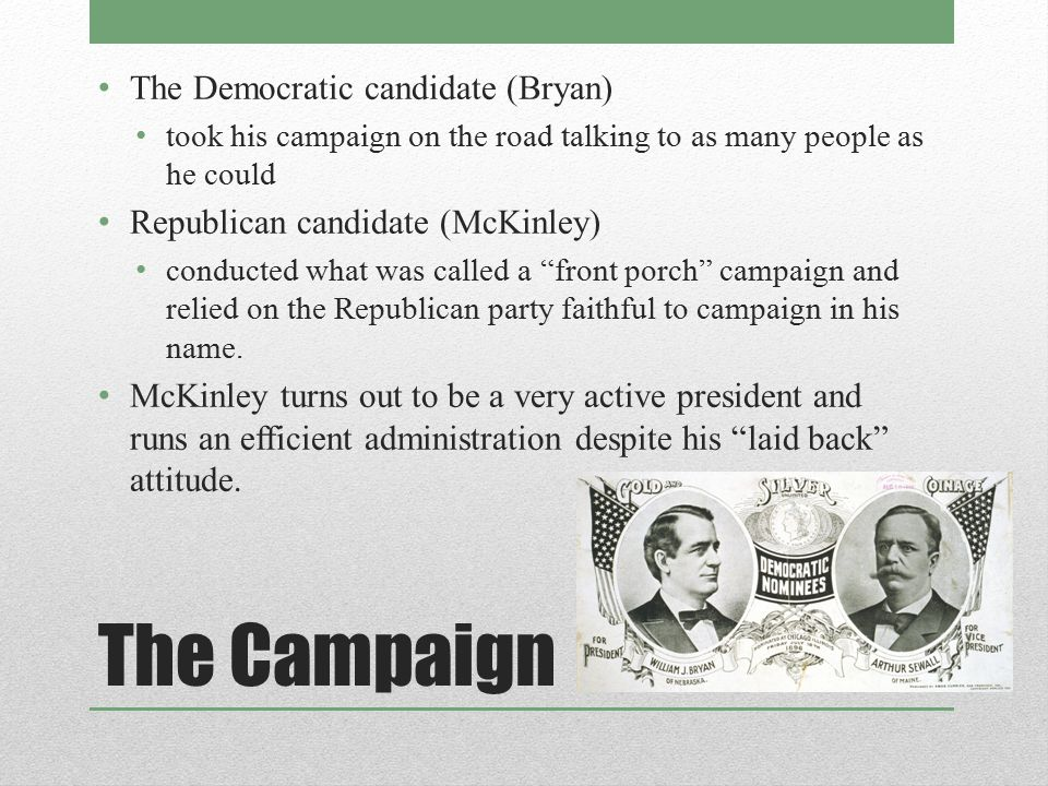 The Campaign The Democratic candidate (Bryan) took his campaign on the road talking to as many people as he could Republican candidate (McKinley) cond
