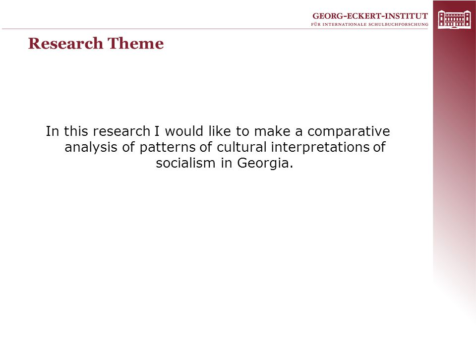 Research Theme In this research I would like to make a comparative analysis of patterns of cultural interpretations of socialism in Georgia.