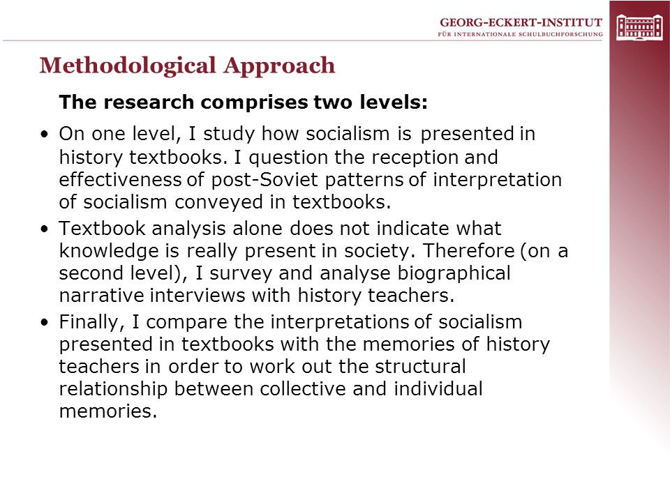 Methodological Approach The research comprises two levels: On one level, I study how socialism is presented in history textbooks. I question the recep